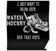 I JUST WANT TO DRINK BEER WATCH HOCKEY AND TAKE NAPS Poster