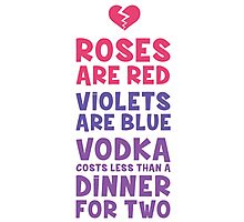 ROSES ARE RED VIOLETS ARE BLUE VODKA COSTS LESS THAN A DINNER FOR TWO Photographic Print