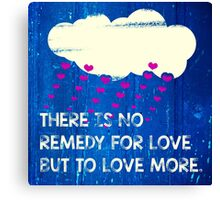 There is no remedy for love but to love more Canvas Print