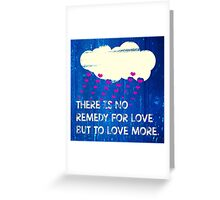 There is no remedy for love but to love more Greeting Card
