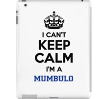 I can't keep calm I'm a MUMBULO iPad Case/Skin