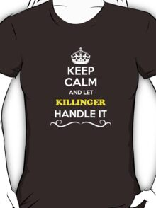 Keep Calm and Let KILLINGER Handle it T-Shirt