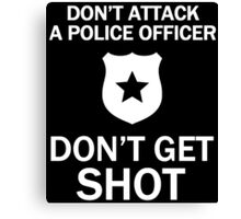 DON'T ATTACK A POLICE OFFICER DON'T GET SHOT Canvas Print