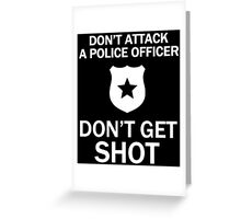 DON'T ATTACK A POLICE OFFICER DON'T GET SHOT Greeting Card
