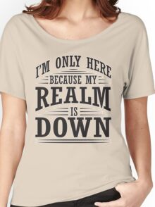 I'm only here because my realm is down Women's Relaxed Fit T-Shirt