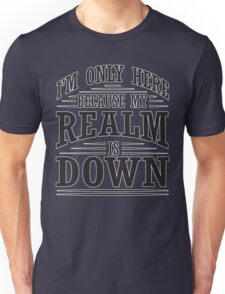 I'm only here because my realm is down Unisex T-Shirt