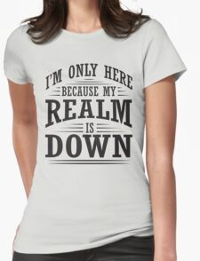 I'm only here because my realm is down Womens Fitted T-Shirt