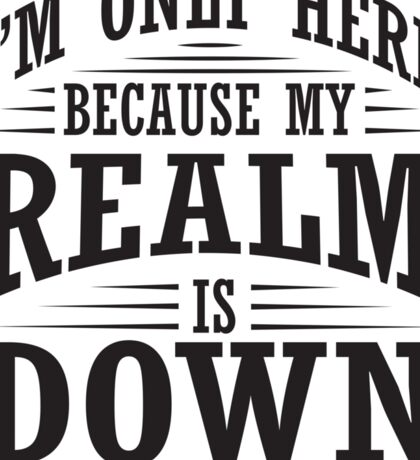 I'm only here because my realm is down Sticker