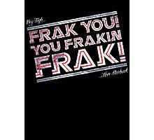 Frak you you frakin' frak! (Dear Tigh... Love Starbuck) Photographic Print