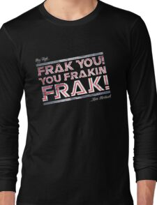 Frak you you frakin' frak! (Dear Tigh... Love Starbuck) Long Sleeve T-Shirt