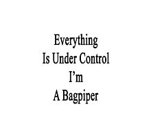 Everything Is Under Control I'm A Bagpiper  by supernova23