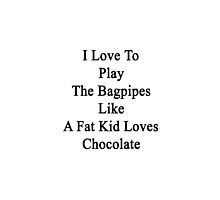 I Love To Play The Bagpipes Like A Fat Kid Loves Chocolate  by supernova23
