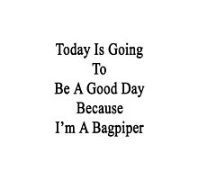 Today Is Going To Be A Good Day Because I'm A Bagpiper  by supernova23