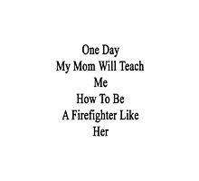 One Day My Mom Will Teach Me How To Be A Firefighter Like Her  by supernova23