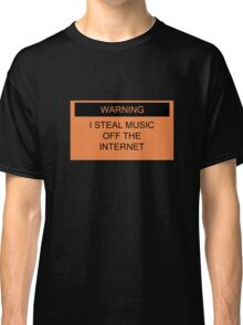 Warning- I Steal Music Off The Internet Classic T-Shirt