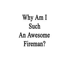 Why Am I Such An Awesome Fireman?  by supernova23