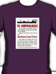 Shipbuilders Our Country Looks To You -- WW1 Poster T-Shirt
