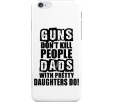 Guns Don't Kill People, Dads With Pretty Daughters Do iPhone Case/Skin