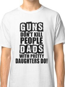 Guns Don't Kill People, Dads With Pretty Daughters Do Classic T-Shirt
