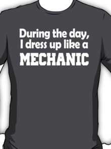 DURING THE DAY, I DRESS UP LIKE A MECHANIC T-Shirt