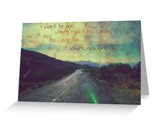 i want to go where you have been.... Greeting Card