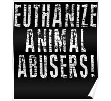 EUTHANIZE ANIMAL ABUSERS! Poster