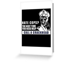 HATE COPS? THE NEXT TIME YOU NEED HELP CALL A CRACKHEAD Greeting Card