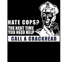 HATE COPS? THE NEXT TIME YOU NEED HELP CALL A CRACKHEAD Photographic Print