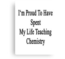 I'm Proud To Have Spent My Life Teaching  Chemistry  Canvas Print