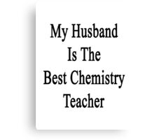 My Husband Is The Best Chemistry Teacher  Canvas Print
