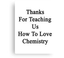 Thanks For Teaching Us How To Love Chemistry  Canvas Print