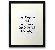 Forget Computers And Video Games Let's Go Out And Play Hockey  Framed Print