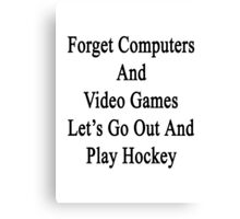 Forget Computers And Video Games Let's Go Out And Play Hockey  Canvas Print