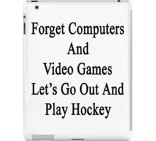 Forget Computers And Video Games Let's Go Out And Play Hockey  iPad Case/Skin