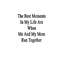 The Best Moments In My Life Are When Me And My Mom Run Together  by supernova23