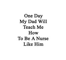 One Day My Dad Will Teach Me How To Be A Nurse Like Him  by supernova23
