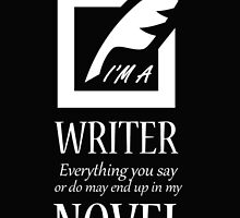 I'M A WRITER EVERYTHING YOU SAY OR DO MAY END UP IN MY NOVEL by BADASSTEES