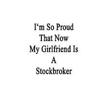 I'm So Proud That Now My Girlfriend Is A Stockbroker  by supernova23