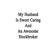 My Husband Is Sweet Caring And An Awesome Stockbroker  by supernova23