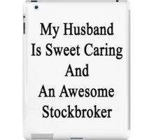 My Husband Is Sweet Caring And An Awesome Stockbroker  iPad Case/Skin
