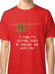 I'm getting tired of hanging out with you... Classic T-Shirt