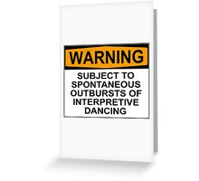 WARNING: SUBJECT TO SPONTANEOUS OUTBURSTS OF INTERPRETIVE DANCING Greeting Card