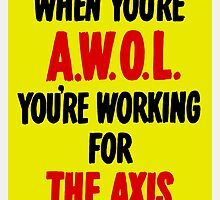 When You're AWOL You're Working For The Axis  by warishellstore
