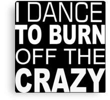 I Dance To Burn Off The Crazy - TShirts & Hoodies Canvas Print