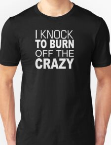 I Knock To Burn Off The Crazy - TShirts & Hoodies T-Shirt