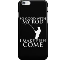 SO GOOD WITH MY ROD I MAKE FISH COME iPhone Case/Skin