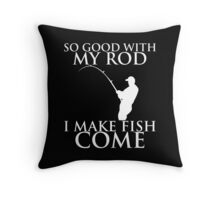 SO GOOD WITH MY ROD I MAKE FISH COME Throw Pillow