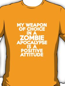 My weapon of choice in a Zombie Apocalypse is a positive attitude T-Shirt