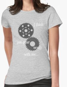I think you gear neatly with me... T-Shirt