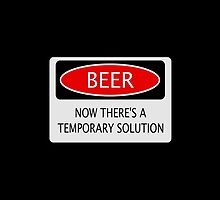 BEER NOW THERE'S A TEMPORARY SOLUTION, FUNNY DANGER STYLE FAKE SAFETY SIGN by DangerSigns